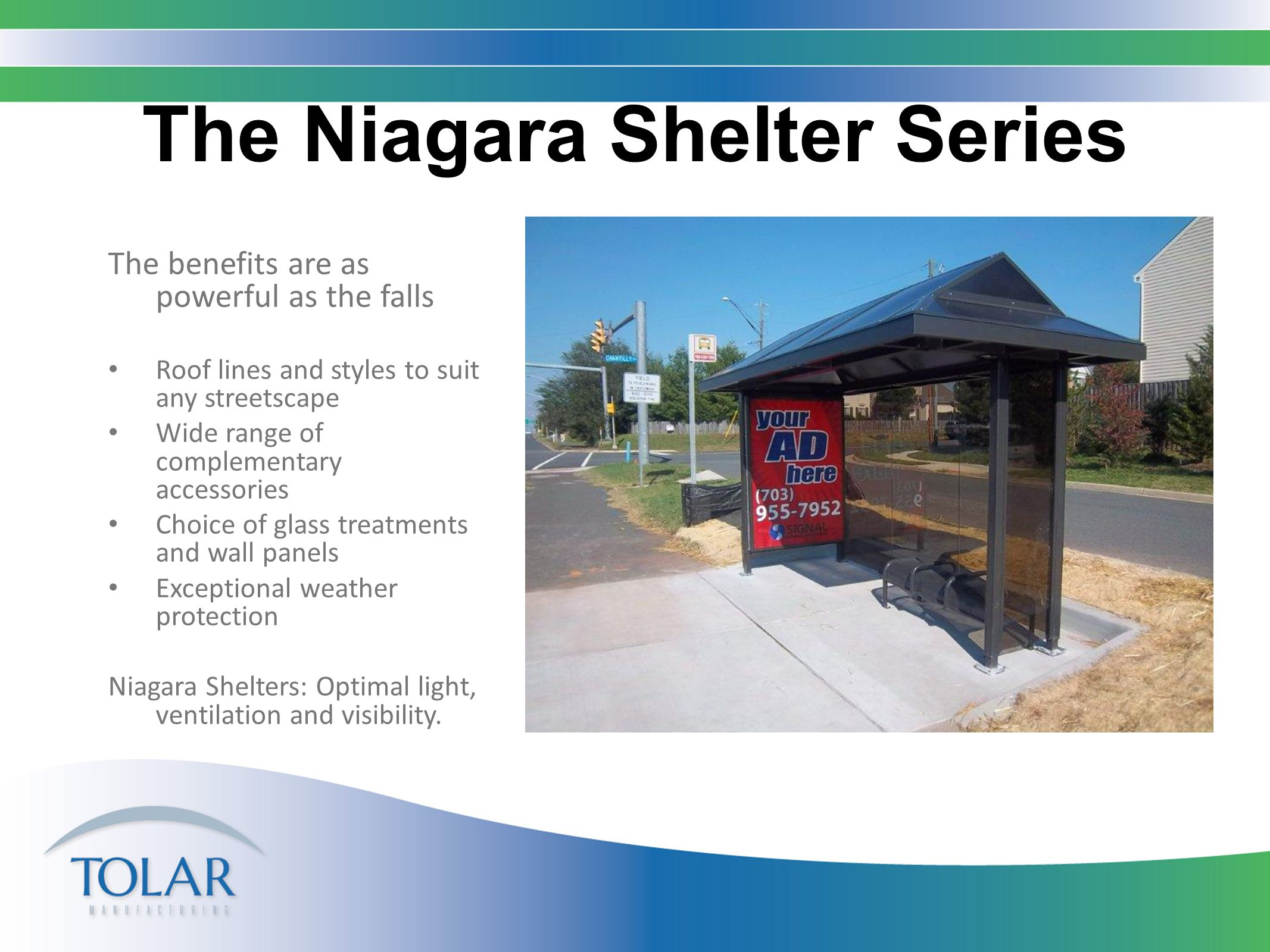 The Niagara Shelter Series The benefits are as powerful as the falls Roof lines and styles to suit any streetscape Wide range of complementary accessories Choice of glass treatments and wall panels Exceptional weather protection Niagara Shelters: Optimal light, ventilation and visibility.