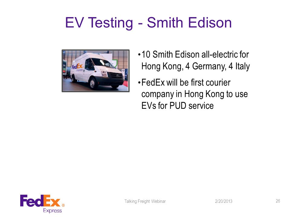 EV Testing - Smith Edison 10 Smith Edison all-electric for Hong Kong, 4 Germany, 4 Italy FedEx will be first courier company in Hong Kong to use EVs for PUD service 2/20/2013Talking Freight Webinar 26