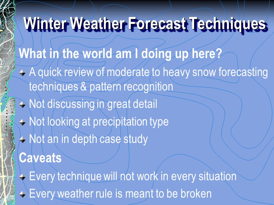 Winter Weather Forecast Techniques What in the world am I doing up here? A quick review of moderate to heavy snow forecasting techniques & pattern rec
