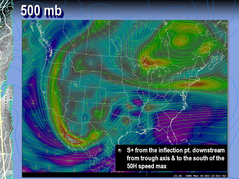 500 mb S+ from the inflection pt. downstream from trough axis & to the south of the 50H speed max