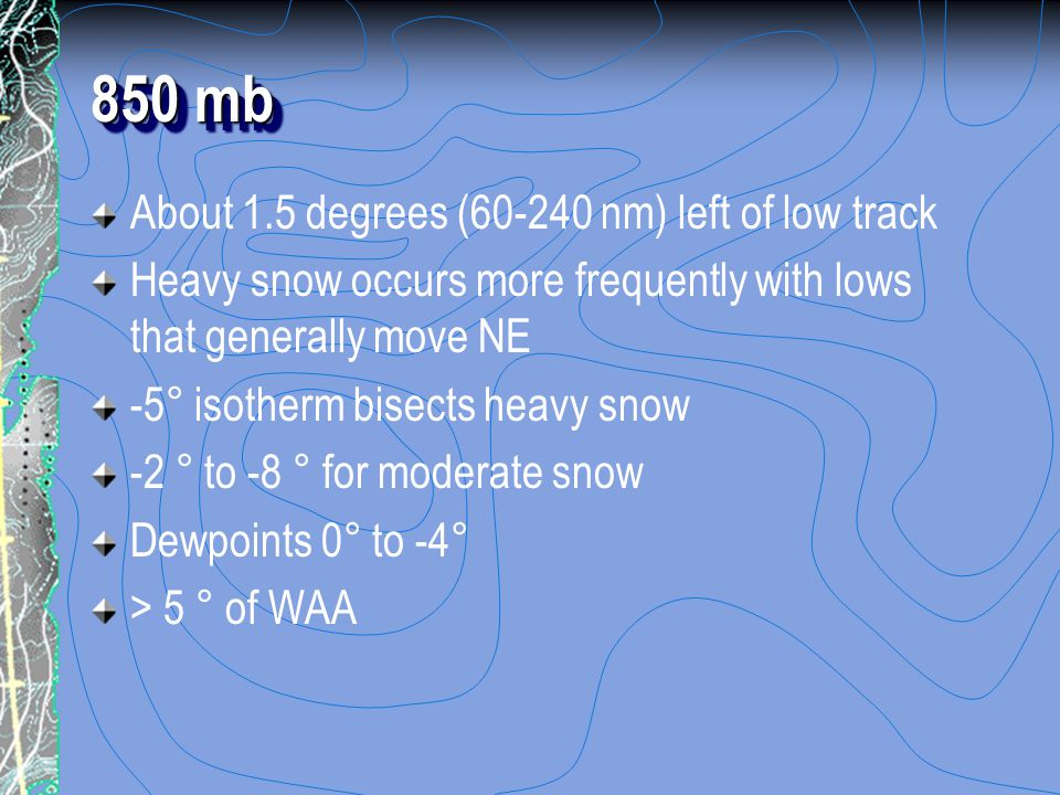 850 mb About 1.5 degrees (60-240 nm) left of low track Heavy snow occurs more frequently with lows that generally move NE -5° isotherm bisects heavy snow -2 ° to -8 ° for moderate snow Dewpoints 0° to -4° > 5 ° of WAA
