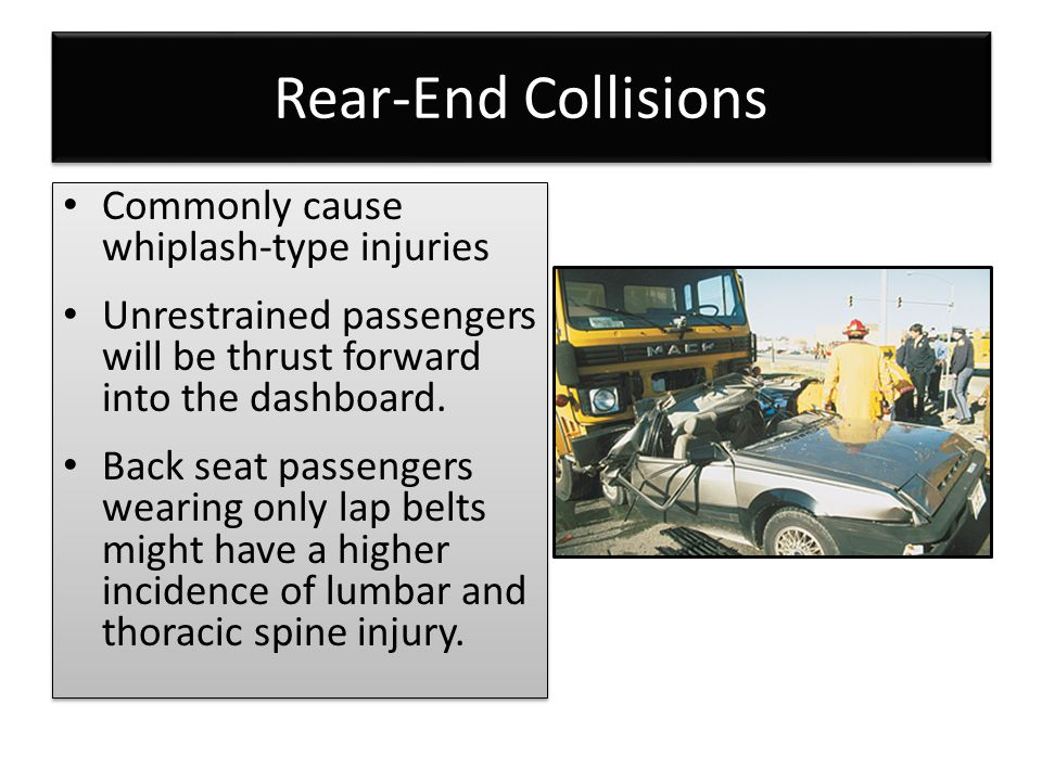 Rear-End Collisions Commonly cause whiplash-type injuries Unrestrained passengers will be thrust forward into the dashboard. Back seat passengers wear