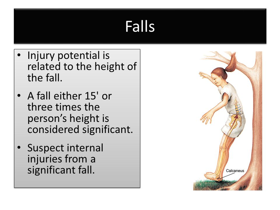 Falls Injury potential is related to the height of the fall. A fall either 15' or three times the person's height is considered significant. Suspect i