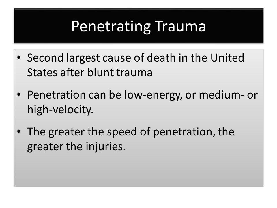 Penetrating Trauma Second largest cause of death in the United States after blunt trauma Penetration can be low-energy, or medium- or high-velocity. T