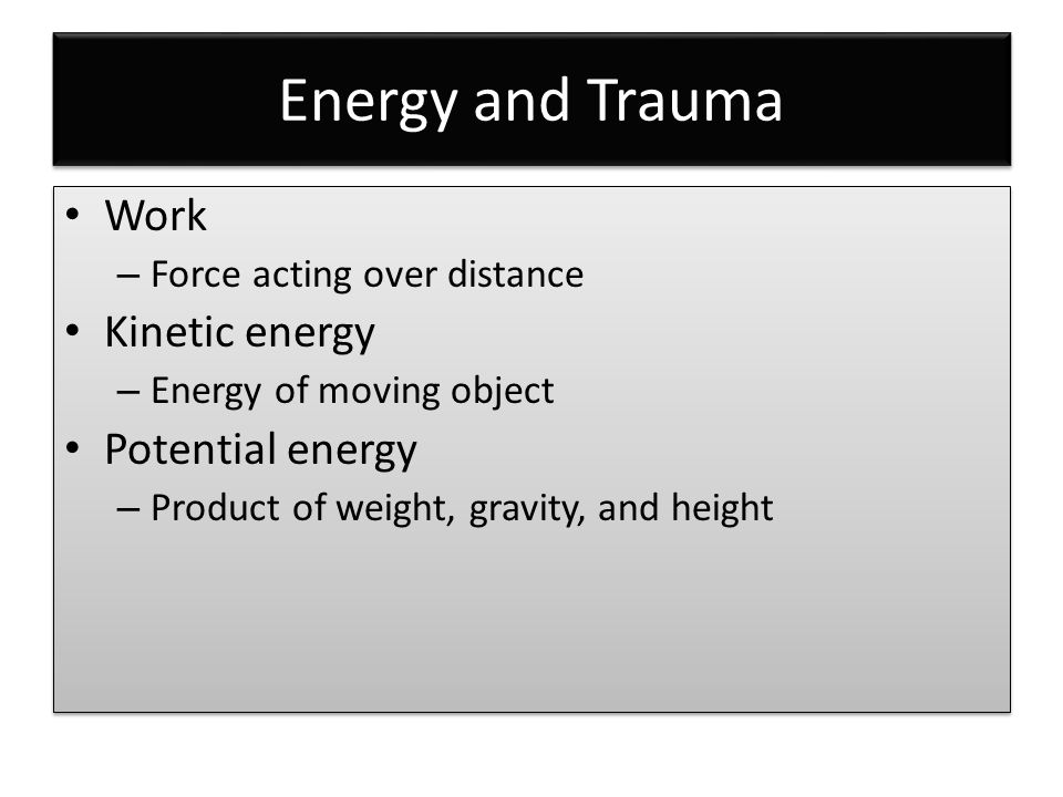 Energy and Trauma Work – Force acting over distance Kinetic energy – Energy of moving object Potential energy – Product of weight, gravity, and height