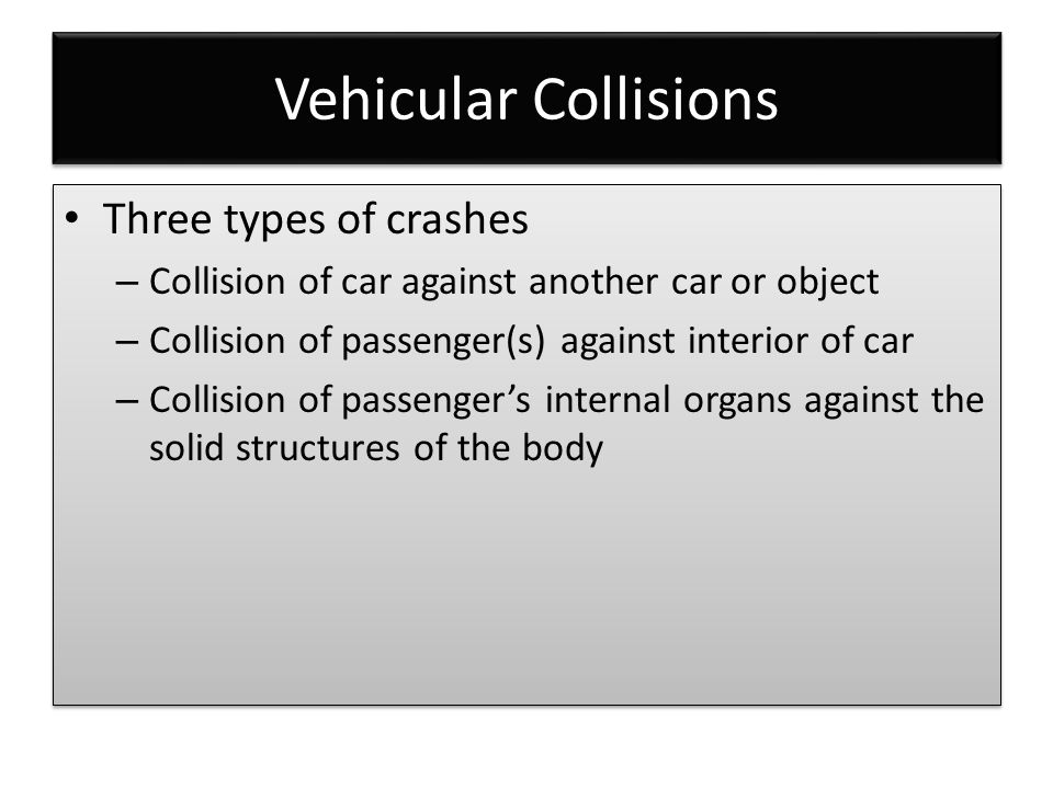 Vehicular Collisions Three types of crashes – Collision of car against another car or object – Collision of passenger(s) against interior of car – Col