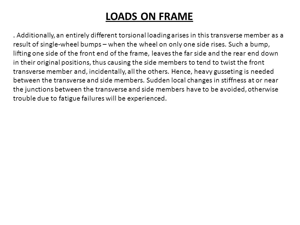 LOADS ON FRAME. Additionally, an entirely different torsional loading arises in this transverse member as a result of single-wheel bumps – when the wh