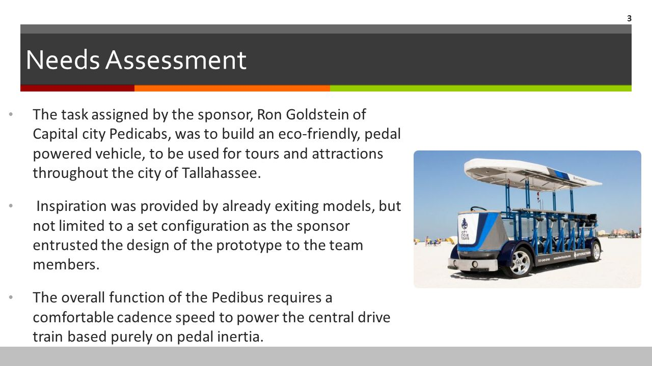 Needs Assessment The task assigned by the sponsor, Ron Goldstein of Capital city Pedicabs, was to build an eco-friendly, pedal powered vehicle, to be