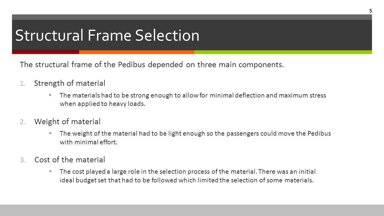 Structural Frame Selection The structural frame of the Pedibus depended on three main components. 1. Strength of material  The materials had to be st