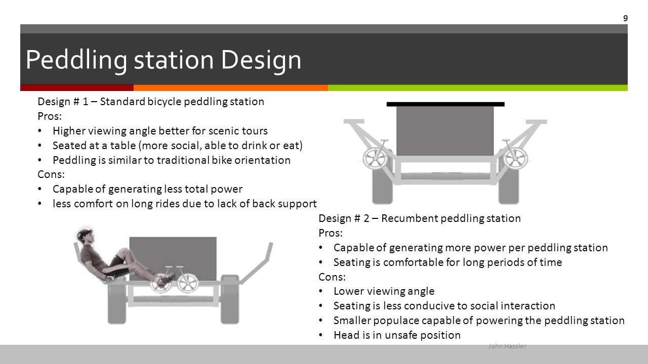 Peddling station Design 9 John Hassler Design # 1 – Standard bicycle peddling station Pros: Higher viewing angle better for scenic tours Seated at a t