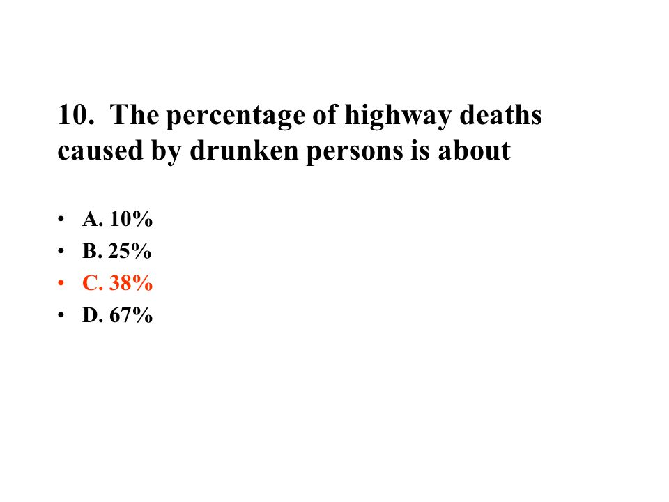 10. The percentage of highway deaths caused by drunken persons is about A. 10% B. 25% C. 38% D. 67%