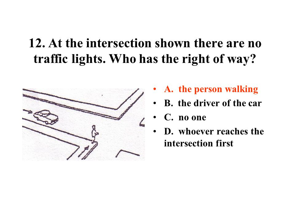 12. At the intersection shown there are no traffic lights. Who has the right of way? A. the person walking B. the driver of the car C. no one D. whoev