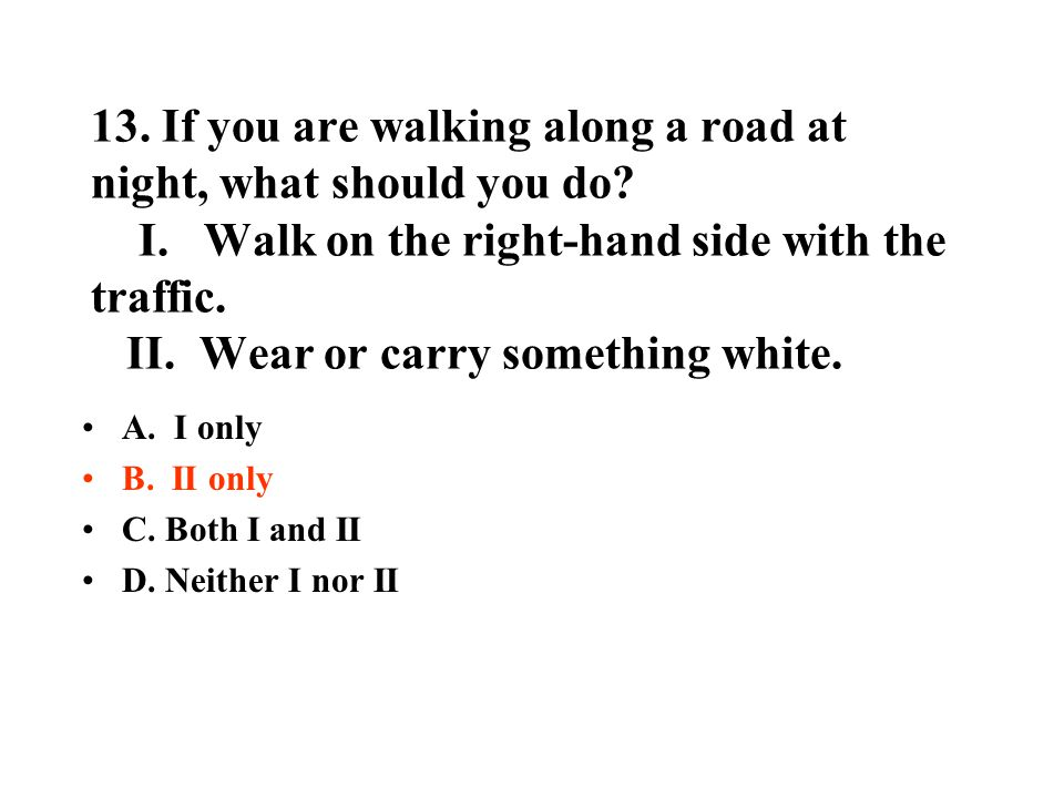 13. If you are walking along a road at night, what should you do? I. Walk on the right-hand side with the traffic. II. Wear or carry something white.