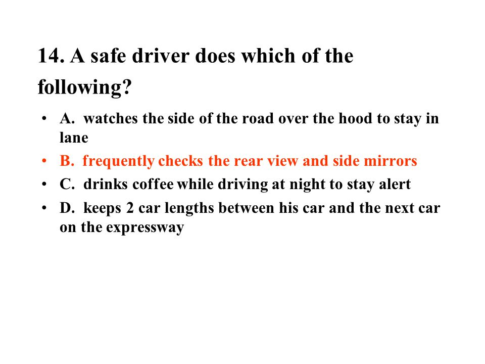 14. A safe driver does which of the following? A. watches the side of the road over the hood to stay in lane B. frequently checks the rear view and si