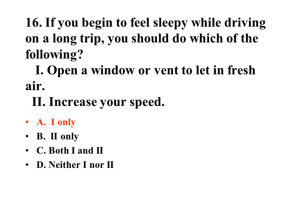 16. If you begin to feel sleepy while driving on a long trip, you should do which of the following? I. Open a window or vent to let in fresh air. II.