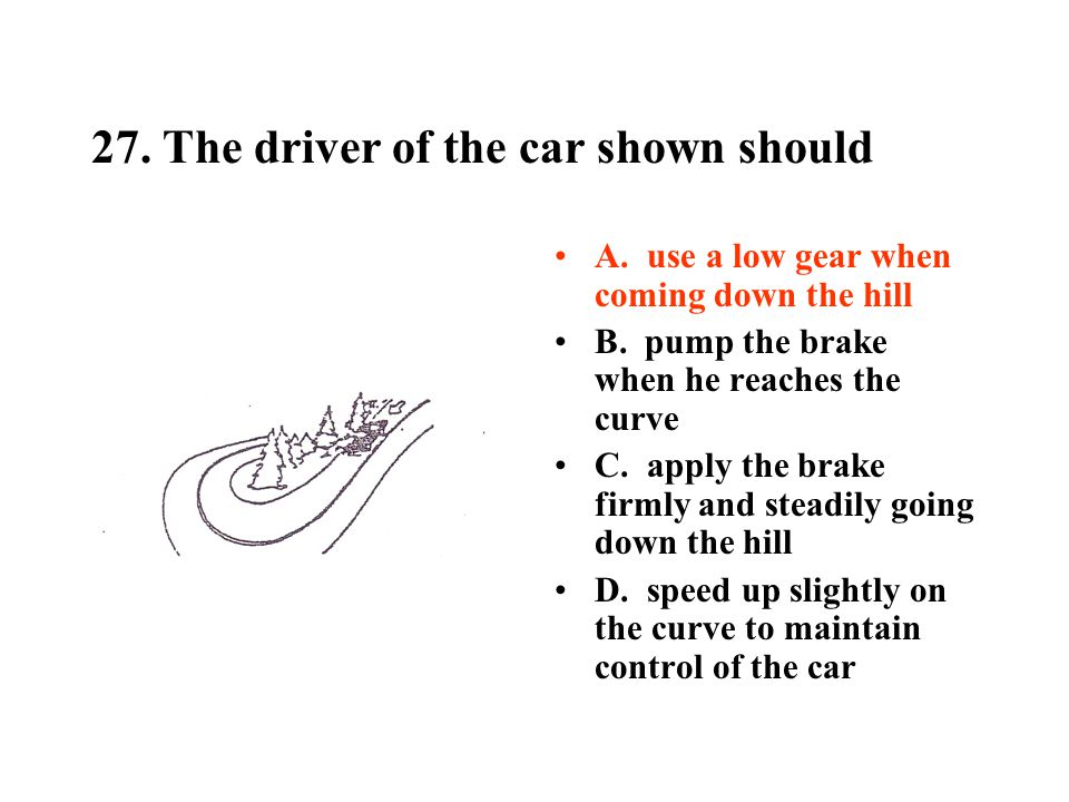 27.The driver of the car shown should A. use a low gear when coming down the hill B.