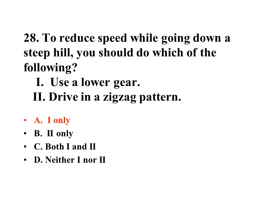 28. To reduce speed while going down a steep hill, you should do which of the following? I. Use a lower gear. II. Drive in a zigzag pattern. A. I only