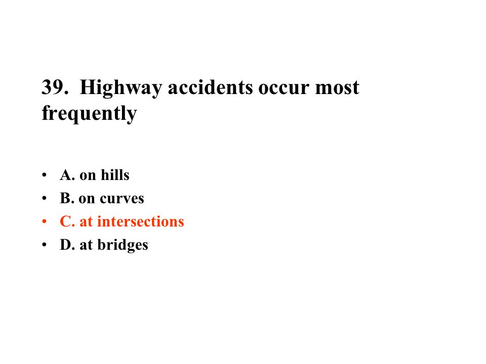 39. Highway accidents occur most frequently A. on hills B. on curves C. at intersections D. at bridges