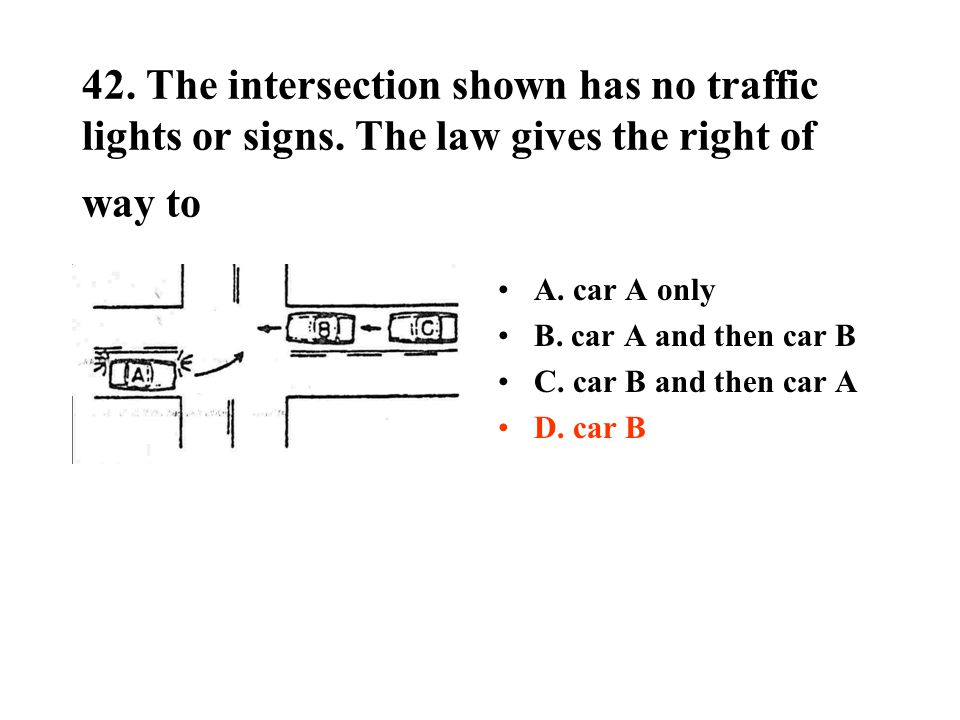 42. The intersection shown has no traffic lights or signs. The law gives the right of way to A. car A only B. car A and then car B C. car B and then c