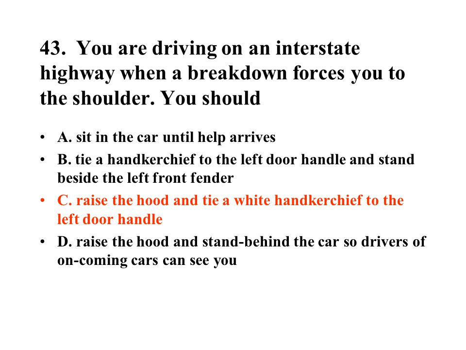 43. You are driving on an interstate highway when a breakdown forces you to the shoulder. You should A. sit in the car until help arrives B. tie a han