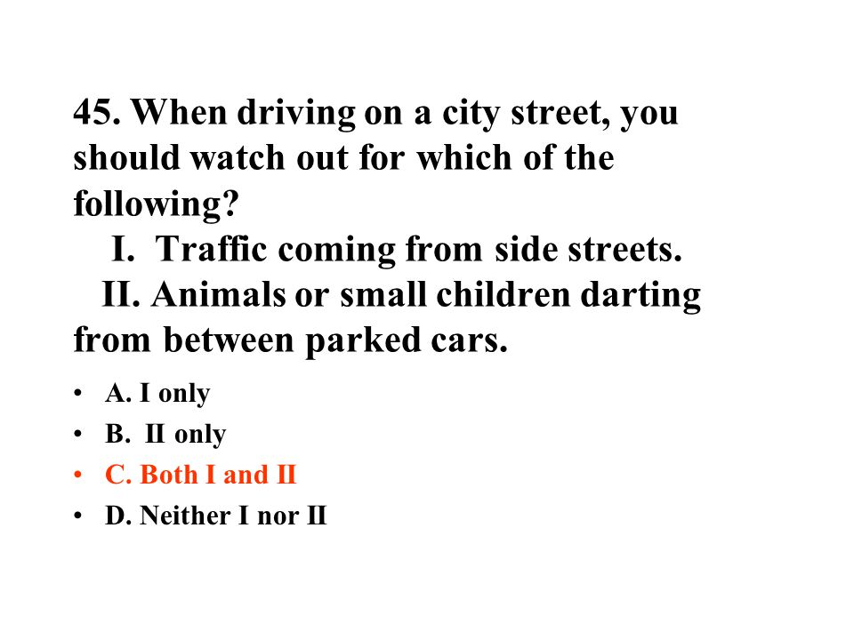 45. When driving on a city street, you should watch out for which of the following? I. Traffic coming from side streets. II. Animals or small children