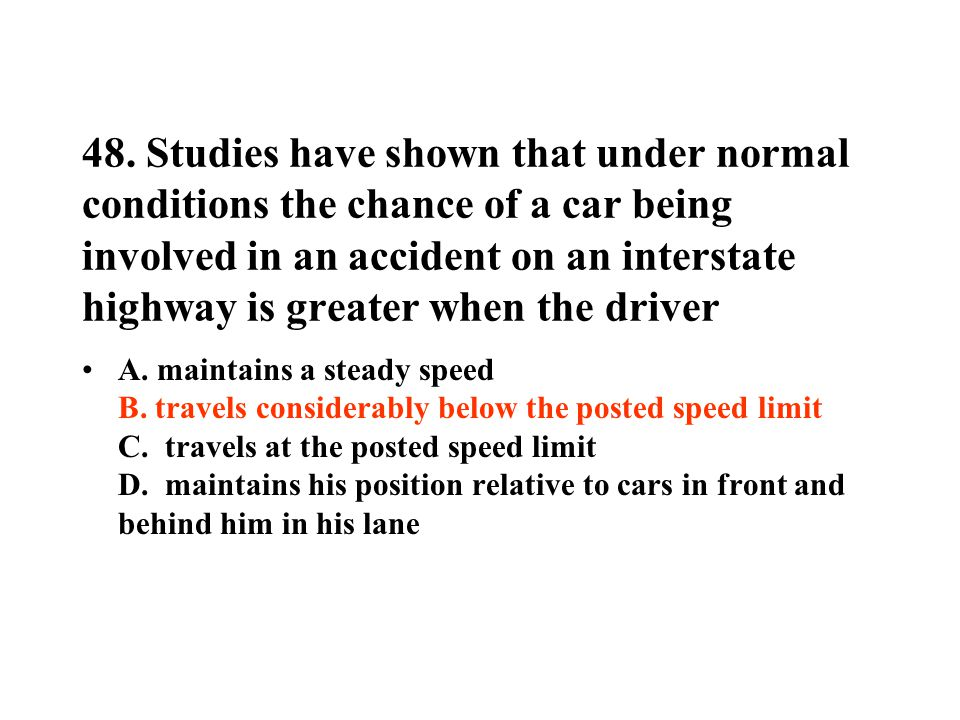 48. Studies have shown that under normal conditions the chance of a car being involved in an accident on an interstate highway is greater when the dri