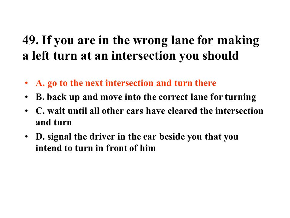 49.If you are in the wrong lane for making a left turn at an intersection you should A.