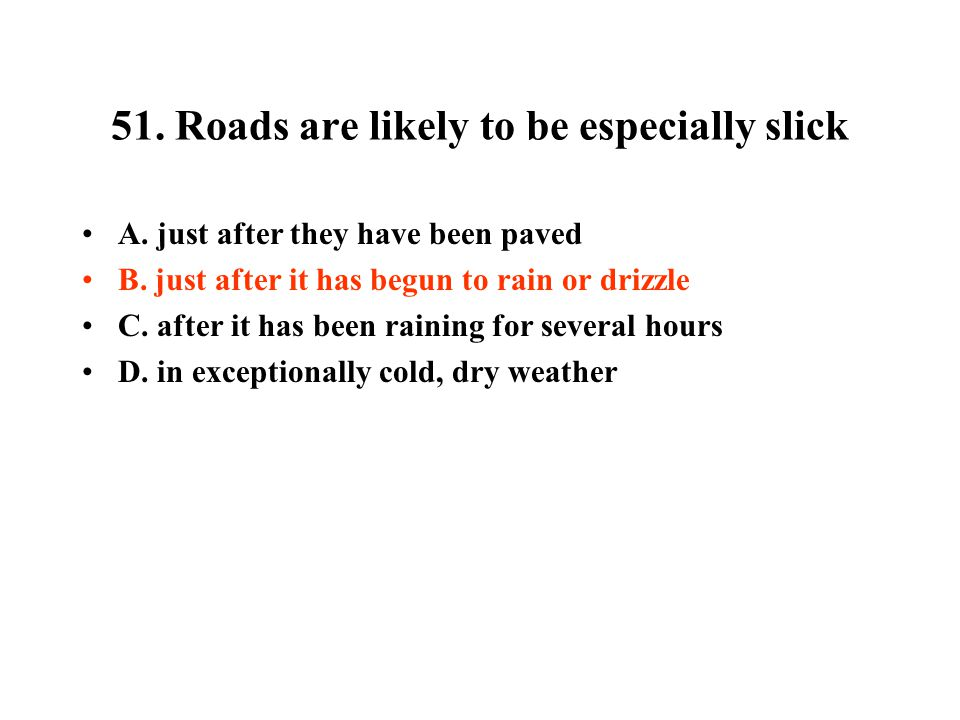 51.Roads are likely to be especially slick A. just after they have been paved B.