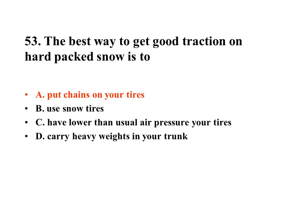 53. The best way to get good traction on hard packed snow is to A. put chains on your tires B. use snow tires C. have lower than usual air pressure yo