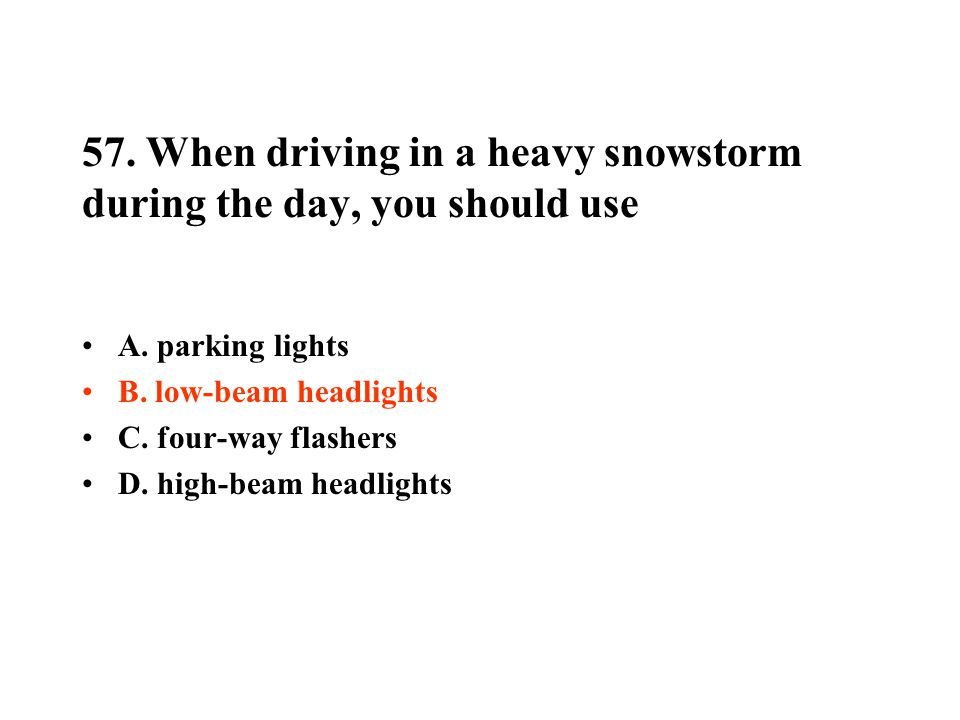 57. When driving in a heavy snowstorm during the day, you should use A. parking lights B. low-beam headlights C. four-way flashers D. high-beam headli