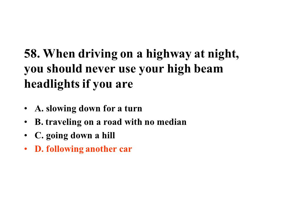 58. When driving on a highway at night, you should never use your high beam headlights if you are A. slowing down for a turn B. traveling on a road wi