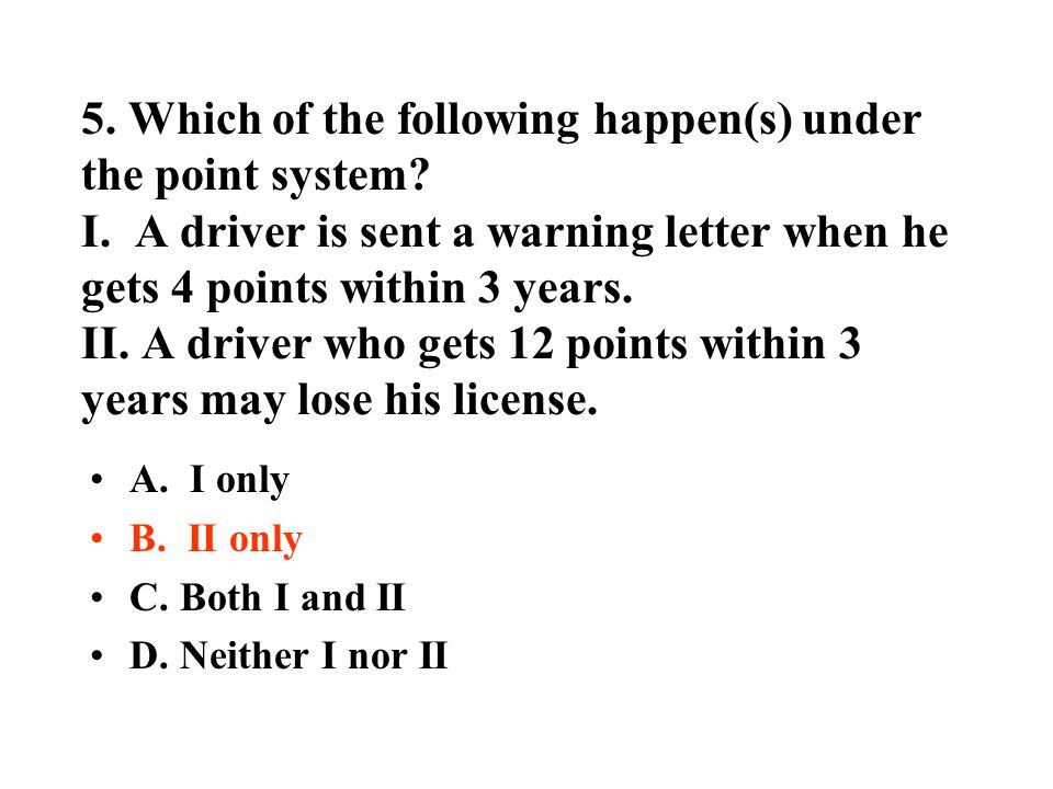 5. Which of the following happen(s) under the point system? I. A driver is sent a warning letter when he gets 4 points within 3 years. II. A driver wh