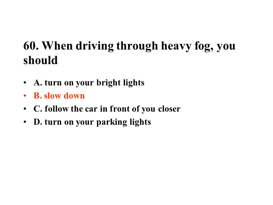 60.When driving through heavy fog, you should A. turn on your bright lights B.