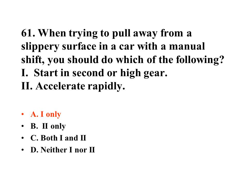 61. When trying to pull away from a slippery surface in a car with a manual shift, you should do which of the following? I. Start in second or high ge