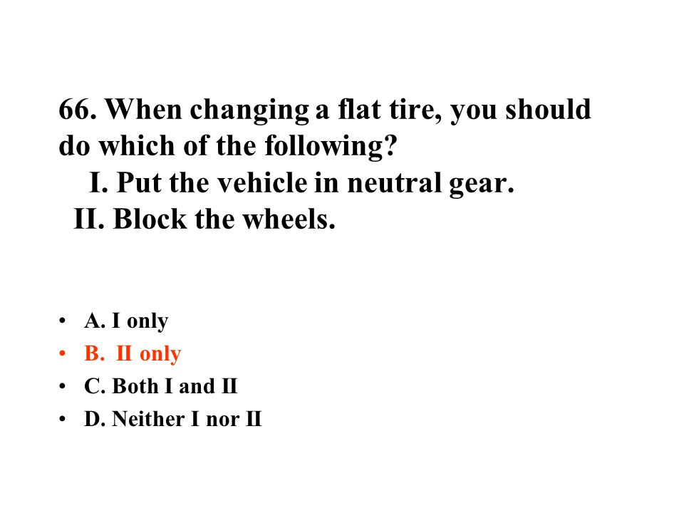 66.When changing a flat tire, you should do which of the following.