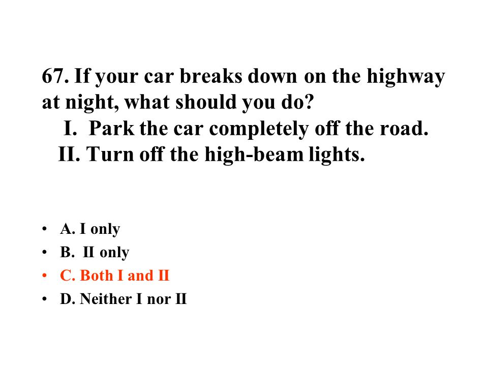 67. If your car breaks down on the highway at night, what should you do? I. Park the car completely off the road. II. Turn off the high-beam lights. A
