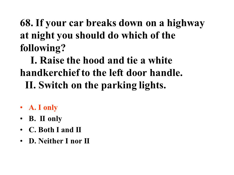 68. If your car breaks down on a highway at night you should do which of the following? I. Raise the hood and tie a white handkerchief to the left doo