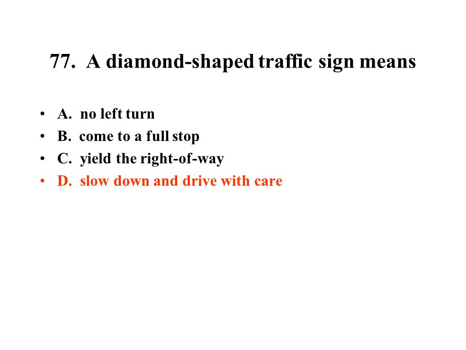 77. A diamond-shaped traffic sign means A. no left turn B. come to a full stop C. yield the right-of-way D. slow down and drive with care