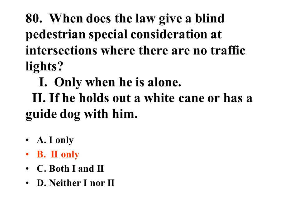 80. When does the law give a blind pedestrian special consideration at intersections where there are no traffic lights? I. Only when he is alone. II.