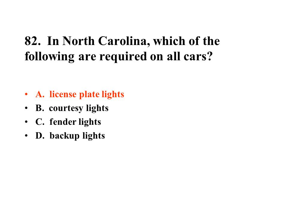 82. In North Carolina, which of the following are required on all cars? A. license plate lights B. courtesy lights C. fender lights D. backup lights