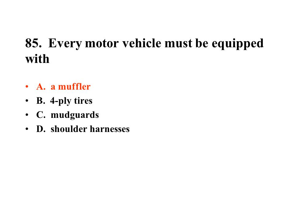 85.Every motor vehicle must be equipped with A. a muffler B.