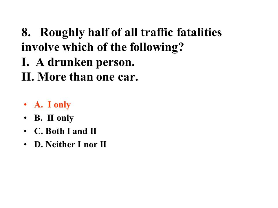 8. Roughly half of all traffic fatalities involve which of the following? I. A drunken person. II. More than one car. A. I only B. II only C. Both I a