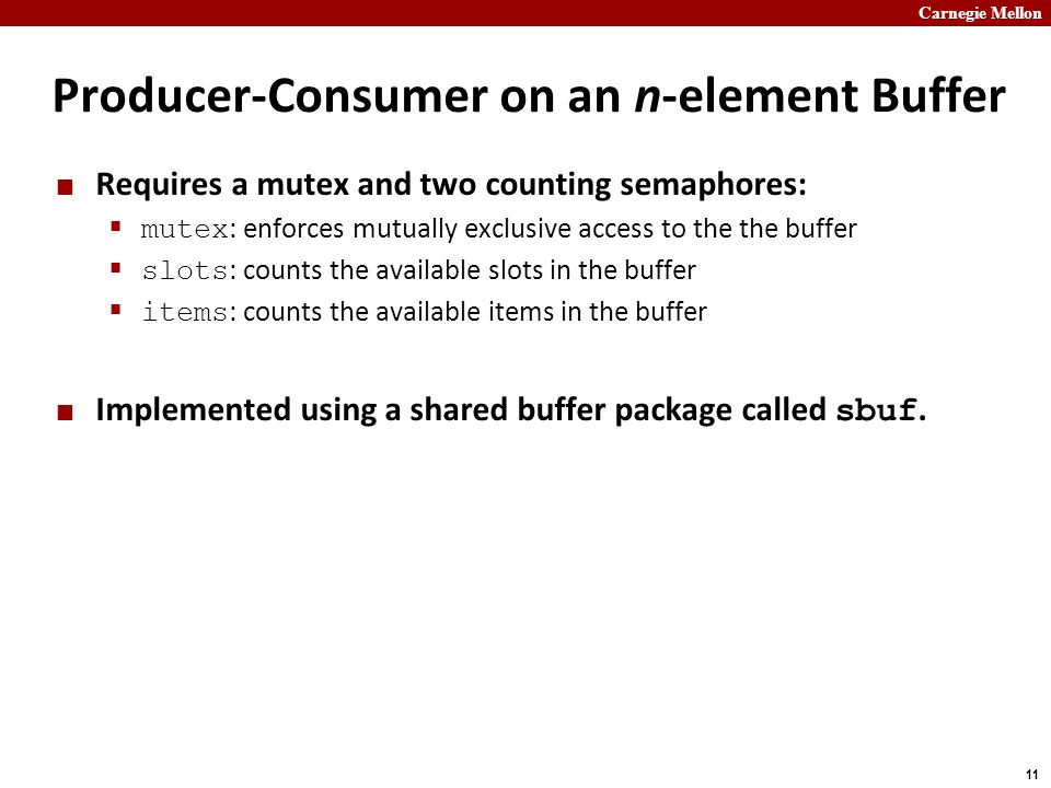 Carnegie Mellon 11 Producer-Consumer on an n-element Buffer Requires a mutex and two counting semaphores:  mutex : enforces mutually exclusive access to the the buffer  slots : counts the available slots in the buffer  items : counts the available items in the buffer Implemented using a shared buffer package called sbuf.