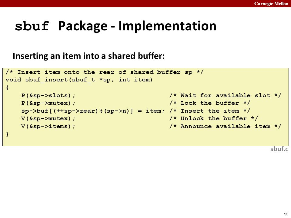 Carnegie Mellon 14 sbuf Package - Implementation /* Insert item onto the rear of shared buffer sp */ void sbuf_insert(sbuf_t *sp, int item) { P(&sp->slots); /* Wait for available slot */ P(&sp->mutex); /* Lock the buffer */ sp->buf[(++sp->rear)%(sp->n)] = item; /* Insert the item */ V(&sp->mutex); /* Unlock the buffer */ V(&sp->items); /* Announce available item */ } sbuf.c Inserting an item into a shared buffer: