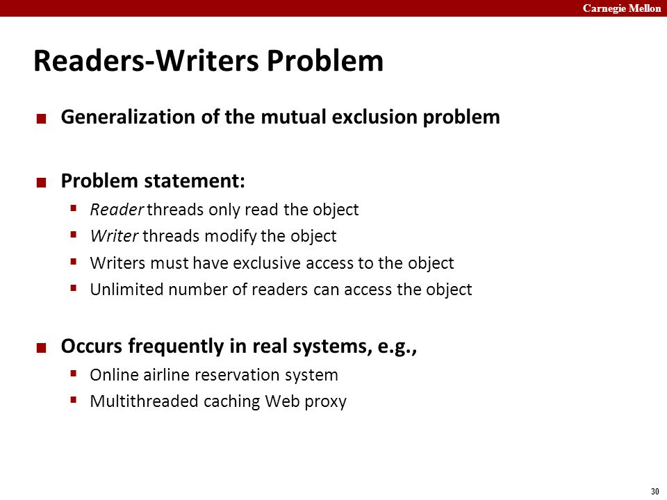 Carnegie Mellon 30 Readers-Writers Problem Generalization of the mutual exclusion problem Problem statement:  Reader threads only read the object  Writer threads modify the object  Writers must have exclusive access to the object  Unlimited number of readers can access the object Occurs frequently in real systems, e.g.,  Online airline reservation system  Multithreaded caching Web proxy
