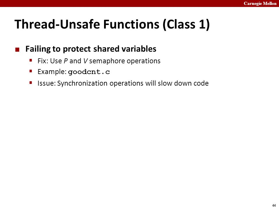 Carnegie Mellon 44 Thread-Unsafe Functions (Class 1) Failing to protect shared variables  Fix: Use P and V semaphore operations  Example: goodcnt.c  Issue: Synchronization operations will slow down code