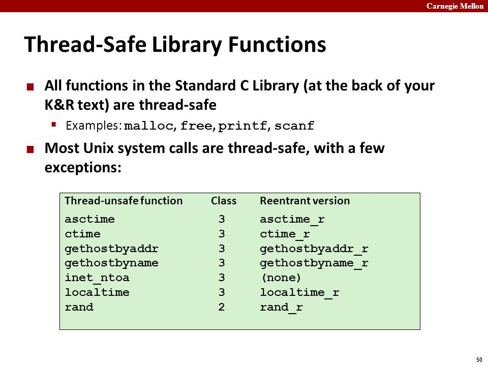 Carnegie Mellon 50 Thread-Safe Library Functions All functions in the Standard C Library (at the back of your K&R text) are thread-safe  Examples: malloc, free, printf, scanf Most Unix system calls are thread-safe, with a few exceptions: Thread-unsafe functionClassReentrant version asctime 3asctime_r ctime 3ctime_r gethostbyaddr 3gethostbyaddr_r gethostbyname 3gethostbyname_r inet_ntoa 3(none) localtime 3localtime_r rand 2rand_r