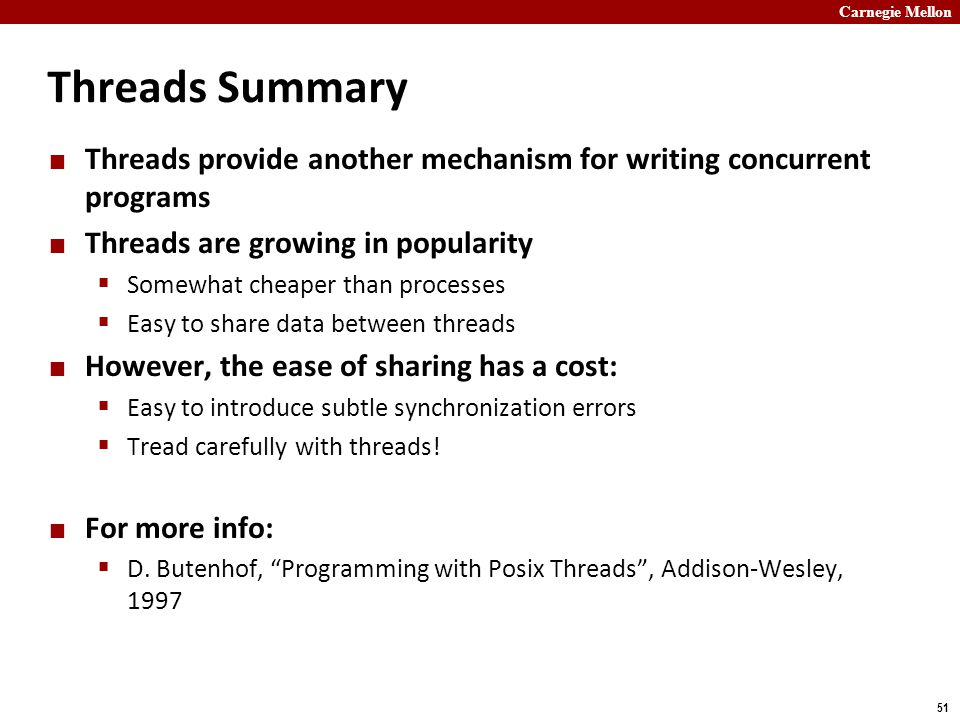 Carnegie Mellon 51 Threads Summary Threads provide another mechanism for writing concurrent programs Threads are growing in popularity  Somewhat cheaper than processes  Easy to share data between threads However, the ease of sharing has a cost:  Easy to introduce subtle synchronization errors  Tread carefully with threads.