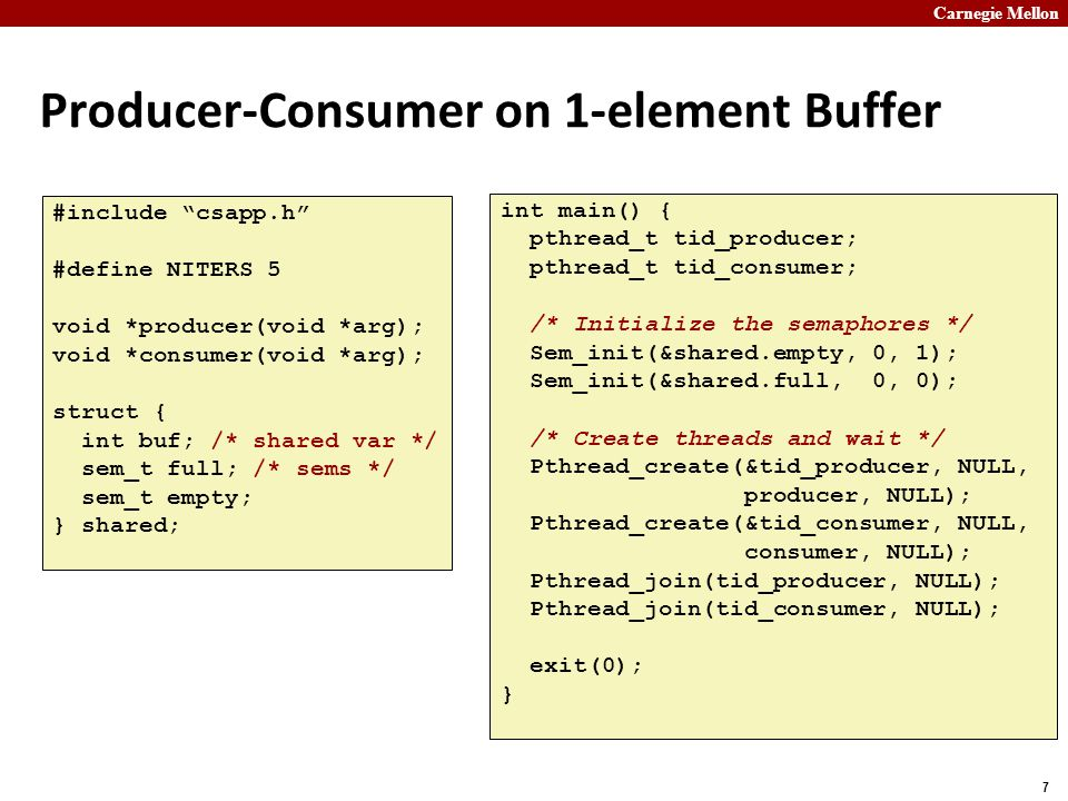Carnegie Mellon 7 Producer-Consumer on 1-element Buffer #include csapp.h #define NITERS 5 void *producer(void *arg); void *consumer(void *arg); struct { int buf; /* shared var */ sem_t full; /* sems */ sem_t empty; } shared; int main() { pthread_t tid_producer; pthread_t tid_consumer; /* Initialize the semaphores */ Sem_init(&shared.empty, 0, 1); Sem_init(&shared.full, 0, 0); /* Create threads and wait */ Pthread_create(&tid_producer, NULL, producer, NULL); Pthread_create(&tid_consumer, NULL, consumer, NULL); Pthread_join(tid_producer, NULL); Pthread_join(tid_consumer, NULL); exit(0); }