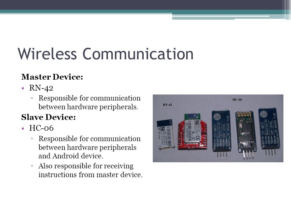Wireless Communication Master Device: RN-42 ▫Responsible for communication between hardware peripherals. Slave Device: HC-06 ▫Responsible for communic